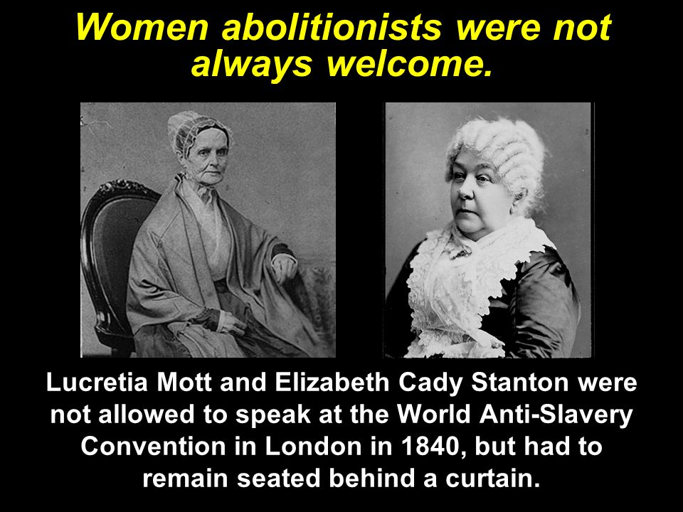 Women abolitionists were not always welcome. Lucretia Mott and Elizabeth Cady Stanton were not allowed to speak at the World Anti-Slavery Convention i