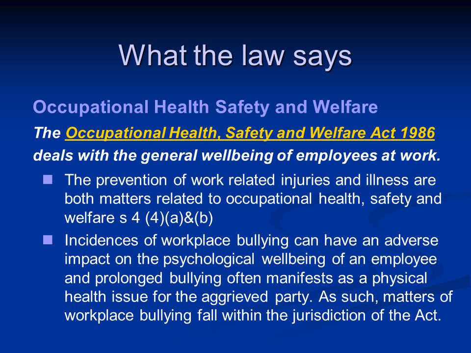 What the law says Occupational Health Safety and Welfare The Occupational Health, Safety and Welfare Act 1986 deals with the general wellbeing of employees at work.Occupational Health, Safety and Welfare Act 1986 The prevention of work related injuries and illness are both matters related to occupational health, safety and welfare s 4 (4)(a)&(b) Incidences of workplace bullying can have an adverse impact on the psychological wellbeing of an employee and prolonged bullying often manifests as a physical health issue for the aggrieved party.