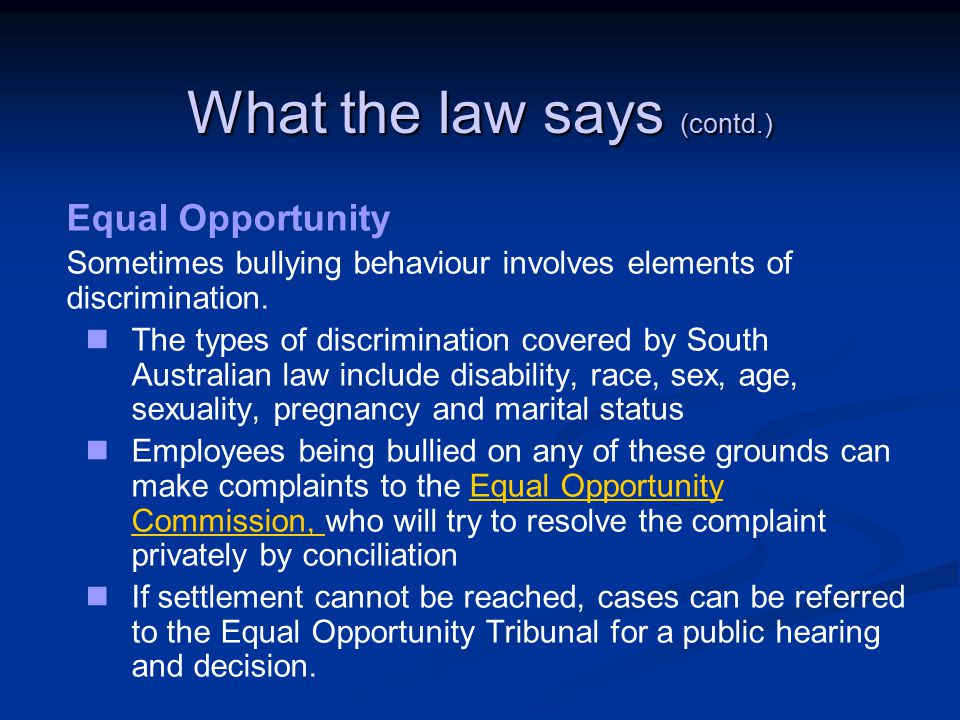 What the law says (contd.) Equal Opportunity Sometimes bullying behaviour involves elements of discrimination.