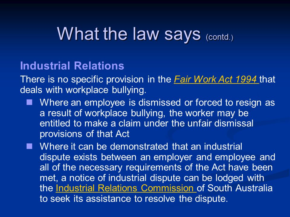 What the law says (contd.) Industrial Relations There is no specific provision in the Fair Work Act 1994 that deals with workplace bullying.Fair Work Act 1994 Where an employee is dismissed or forced to resign as a result of workplace bullying, the worker may be entitled to make a claim under the unfair dismissal provisions of that Act Where it can be demonstrated that an industrial dispute exists between an employer and employee and all of the necessary requirements of the Act have been met, a notice of industrial dispute can be lodged with the Industrial Relations Commission of South Australia to seek its assistance to resolve the dispute.Industrial Relations Commission