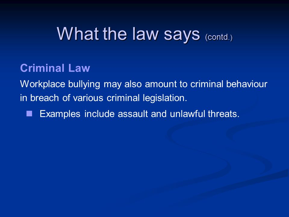 What the law says (contd.) Criminal Law Workplace bullying may also amount to criminal behaviour in breach of various criminal legislation.