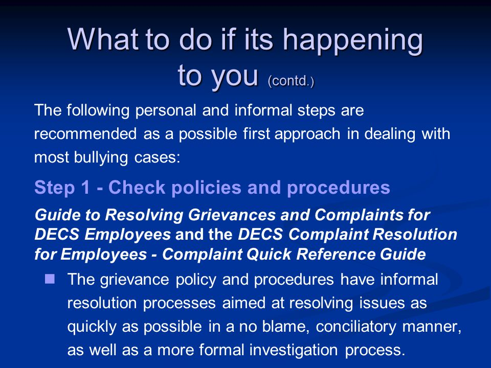 What to do if its happening to you (contd.) The following personal and informal steps are recommended as a possible first approach in dealing with most bullying cases: Step 1 - Check policies and procedures Guide to Resolving Grievances and Complaints for DECS Employees and the DECS Complaint Resolution for Employees - Complaint Quick Reference Guide The grievance policy and procedures have informal resolution processes aimed at resolving issues as quickly as possible in a no blame, conciliatory manner, as well as a more formal investigation process.