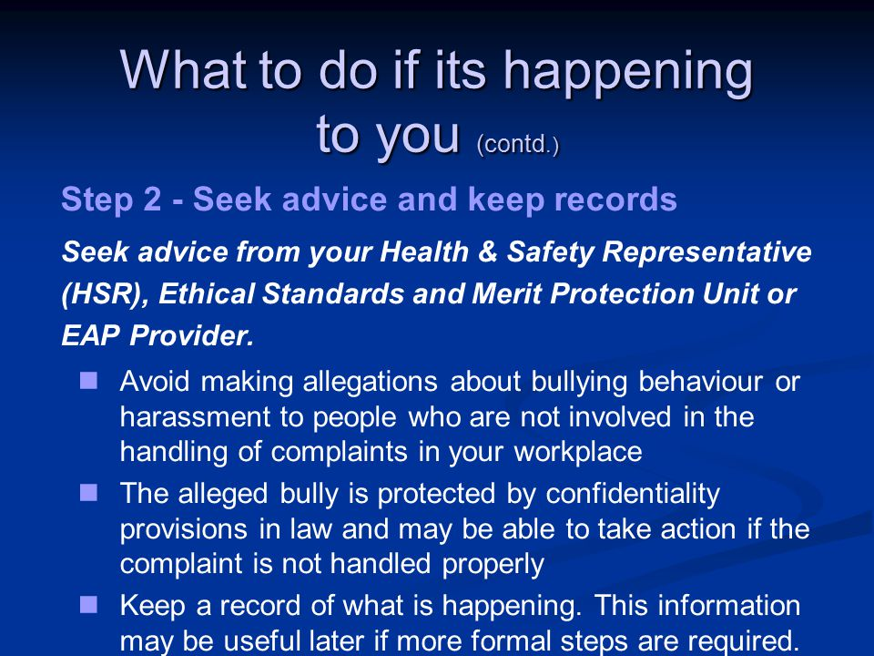 What to do if its happening to you (contd.) Step 2 - Seek advice and keep records Seek advice from your Health & Safety Representative (HSR), Ethical Standards and Merit Protection Unit or EAP Provider.