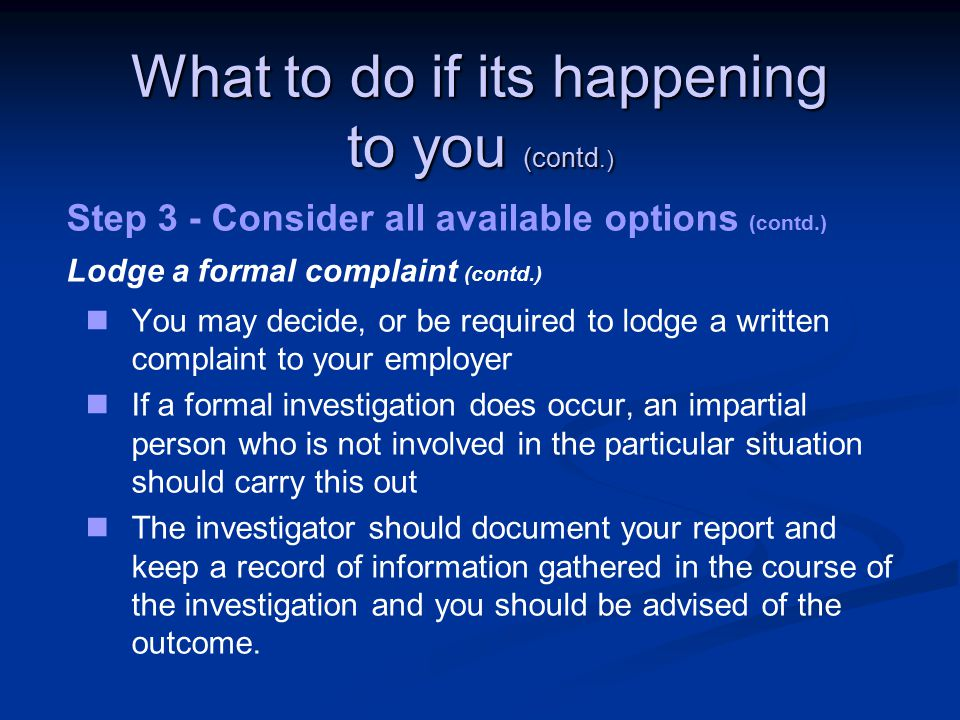 What to do if its happening to you (contd.) Step 3 - Consider all available options (contd.) Lodge a formal complaint (contd.) You may decide, or be required to lodge a written complaint to your employer If a formal investigation does occur, an impartial person who is not involved in the particular situation should carry this out The investigator should document your report and keep a record of information gathered in the course of the investigation and you should be advised of the outcome.