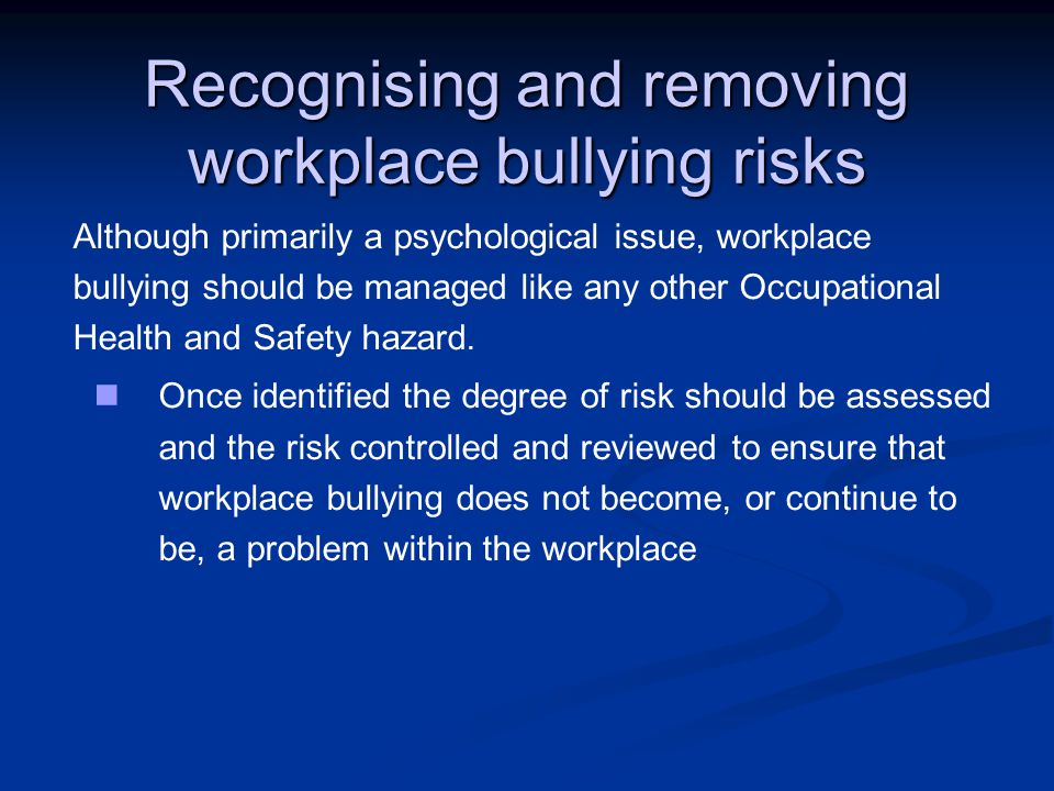 Recognising and removing workplace bullying risks Although primarily a psychological issue, workplace bullying should be managed like any other Occupational Health and Safety hazard.