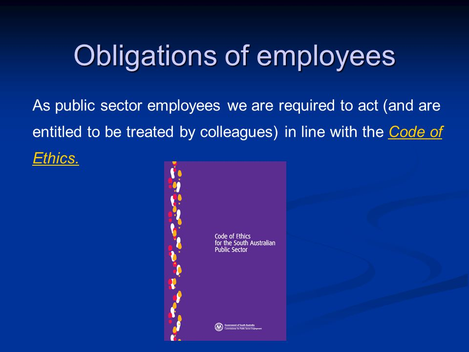 Obligations of employees As public sector employees we are required to act (and are entitled to be treated by colleagues) in line with the Code of Ethics.Code of Ethics.