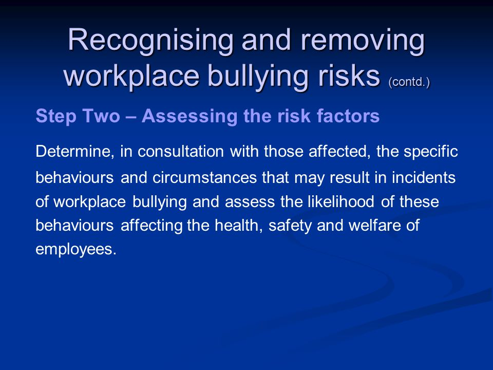 Recognising and removing workplace bullying risks (contd.) Step Two – Assessing the risk factors Determine, in consultation with those affected, the specific behaviours and circumstances that may result in incidents of workplace bullying and assess the likelihood of these behaviours affecting the health, safety and welfare of employees.