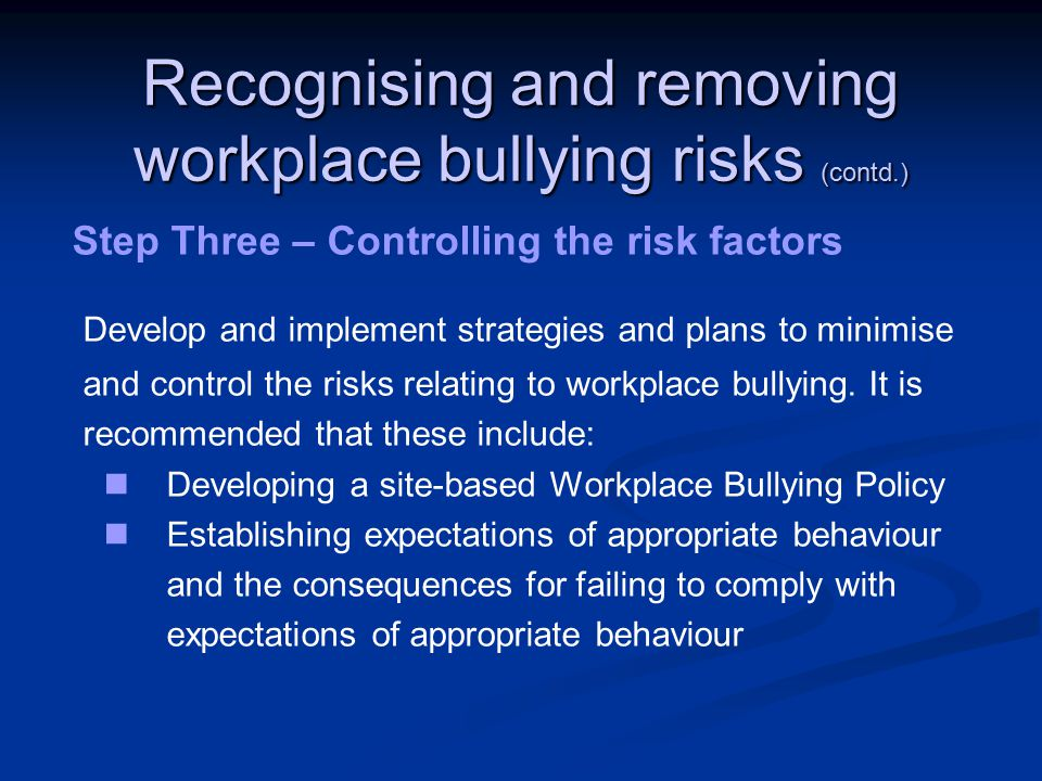 Recognising and removing workplace bullying risks (contd.) Step Three – Controlling the risk factors Develop and implement strategies and plans to minimise and control the risks relating to workplace bullying.