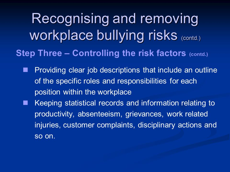Recognising and removing workplace bullying risks (contd.) Step Three – Controlling the risk factors (contd.) Providing clear job descriptions that include an outline of the specific roles and responsibilities for each position within the workplace Keeping statistical records and information relating to productivity, absenteeism, grievances, work related injuries, customer complaints, disciplinary actions and so on.