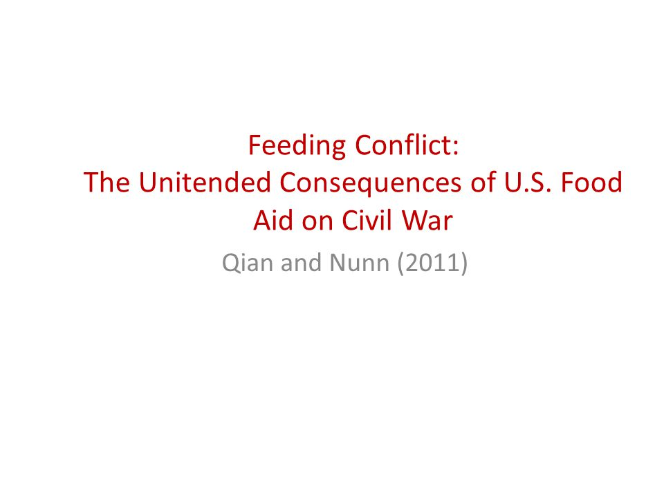 Feeding Conflict: The Unitended Consequences of U.S. Food Aid on Civil War Qian and Nunn (2011)