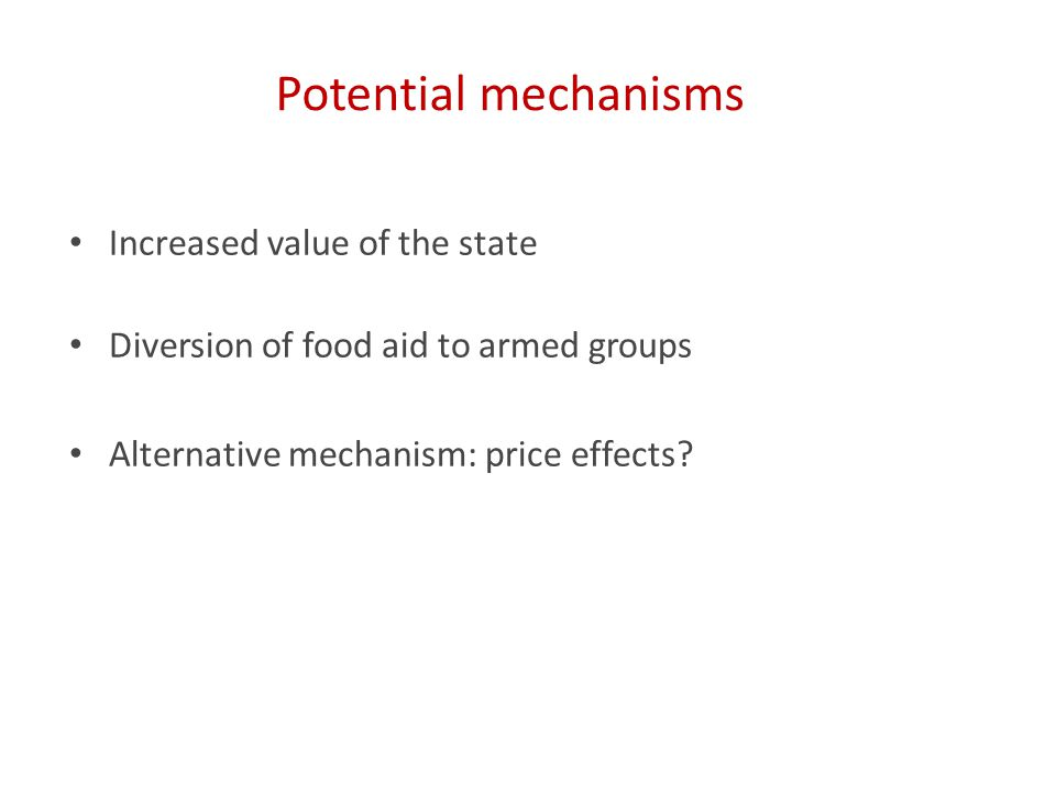 Potential mechanisms Increased value of the state Diversion of food aid to armed groups Alternative mechanism: price effects
