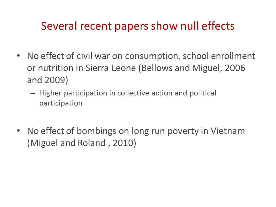 Several recent papers show null effects No effect of civil war on consumption, school enrollment or nutrition in Sierra Leone (Bellows and Miguel, 2006 and 2009) – Higher participation in collective action and political participation No effect of bombings on long run poverty in Vietnam (Miguel and Roland, 2010)
