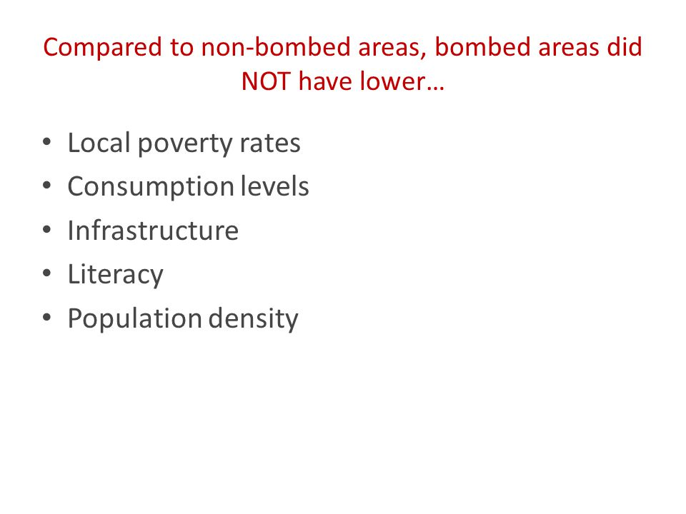 Compared to non-bombed areas, bombed areas did NOT have lower… Local poverty rates Consumption levels Infrastructure Literacy Population density