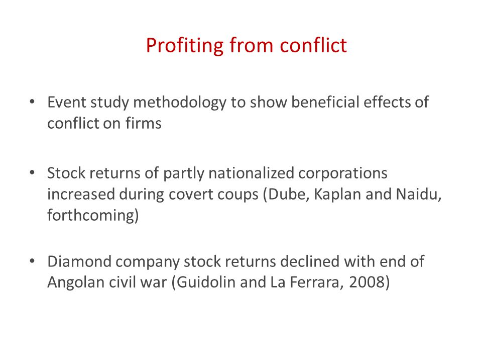 Profiting from conflict Event study methodology to show beneficial effects of conflict on firms Stock returns of partly nationalized corporations increased during covert coups (Dube, Kaplan and Naidu, forthcoming) Diamond company stock returns declined with end of Angolan civil war (Guidolin and La Ferrara, 2008)