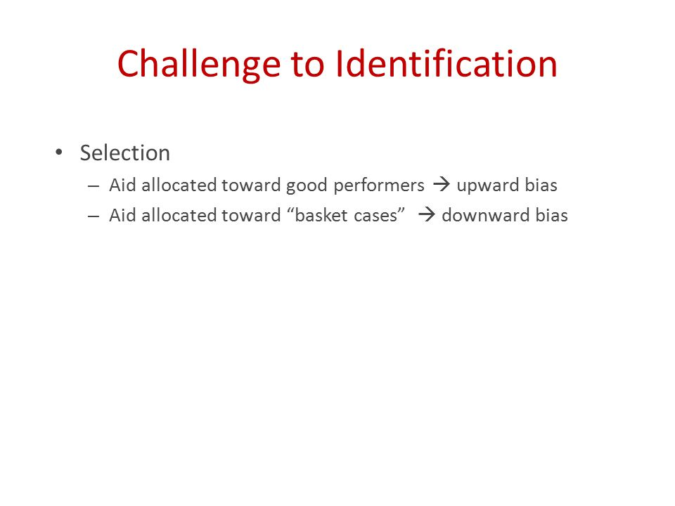 Challenge to Identification Selection – Aid allocated toward good performers  upward bias – Aid allocated toward basket cases  downward bias