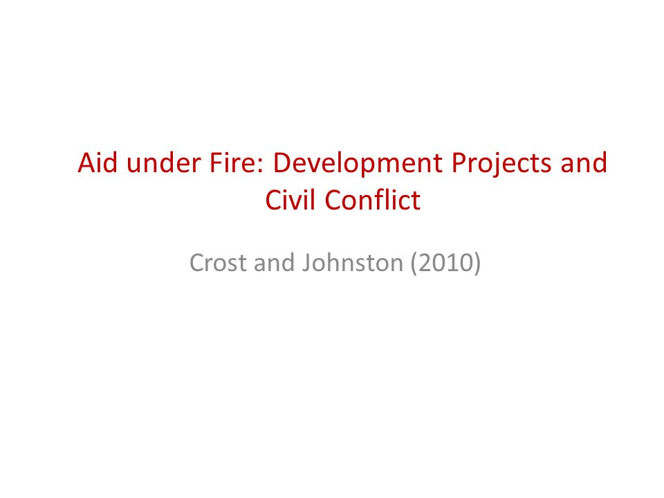 Aid under Fire: Development Projects and Civil Conflict Crost and Johnston (2010)