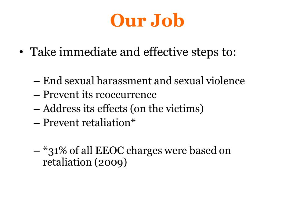 Our Job Take immediate and effective steps to: – End sexual harassment and sexual violence – Prevent its reoccurrence – Address its effects (on the victims) – Prevent retaliation* – *31% of all EEOC charges were based on retaliation (2009)
