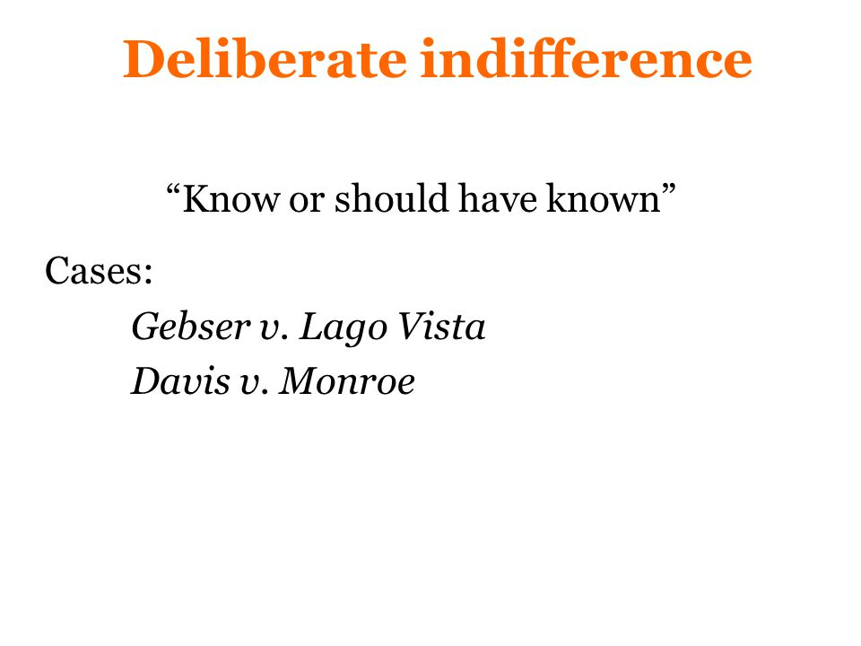 Deliberate indifference Know or should have known Cases: Gebser v. Lago Vista Davis v. Monroe