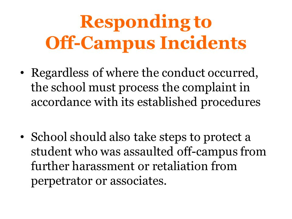Responding to Off-Campus Incidents Regardless of where the conduct occurred, the school must process the complaint in accordance with its established procedures School should also take steps to protect a student who was assaulted off-campus from further harassment or retaliation from perpetrator or associates.