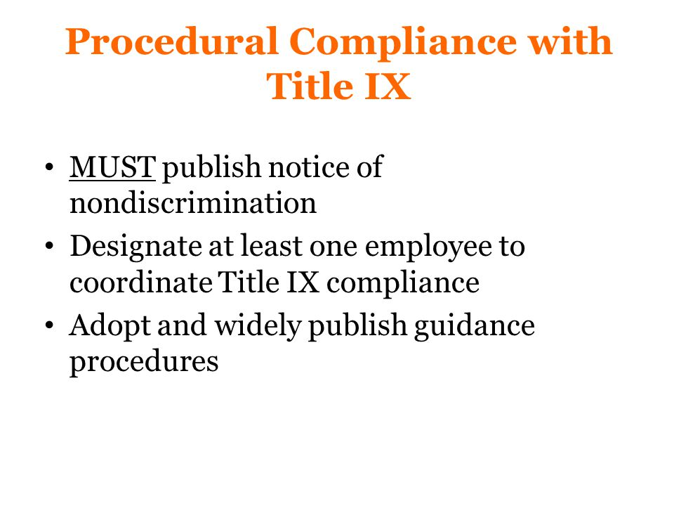 Procedural Compliance with Title IX MUST publish notice of nondiscrimination Designate at least one employee to coordinate Title IX compliance Adopt and widely publish guidance procedures