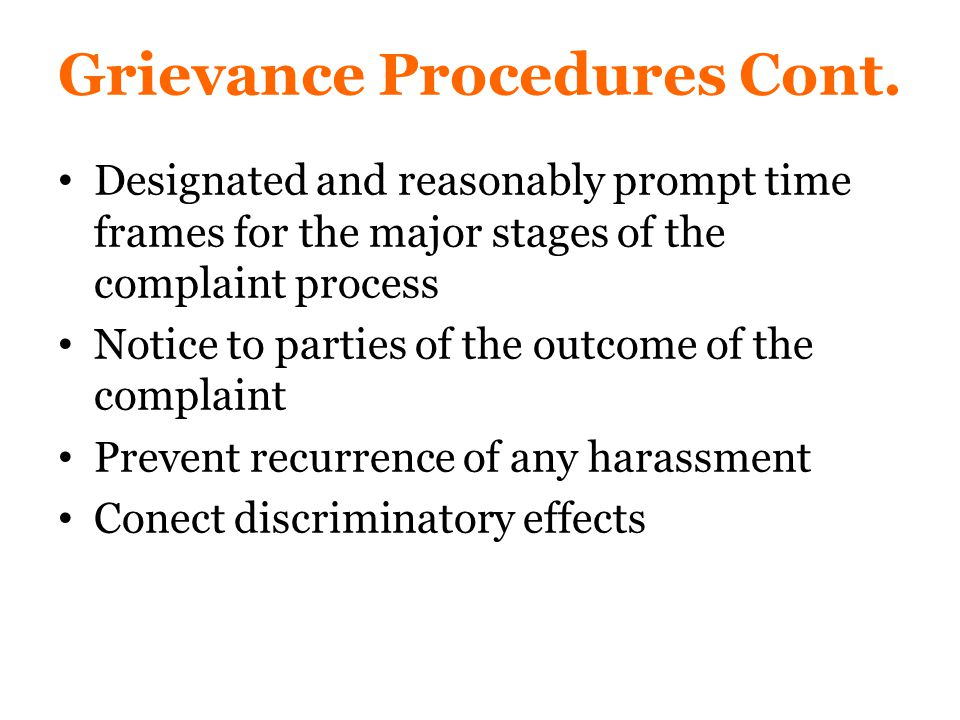 Designated and reasonably prompt time frames for the major stages of the complaint process Notice to parties of the outcome of the complaint Prevent recurrence of any harassment Conect discriminatory effects Grievance Procedures Cont.