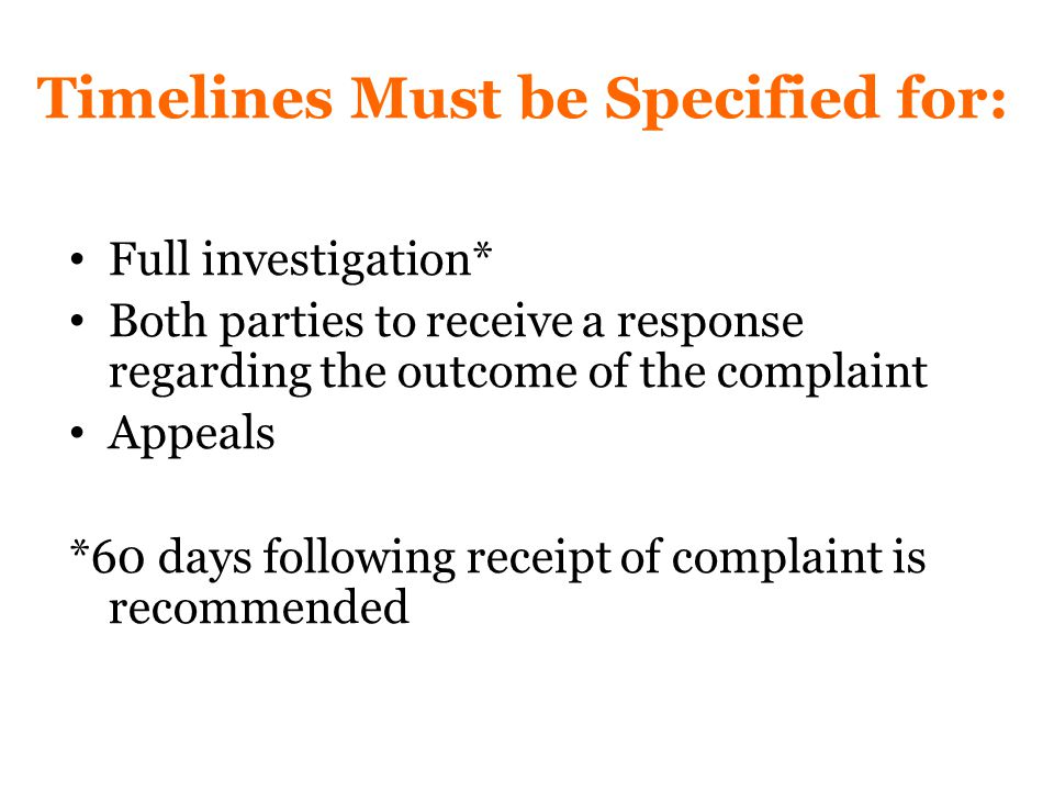Timelines Must be Specified for: Full investigation* Both parties to receive a response regarding the outcome of the complaint Appeals *60 days following receipt of complaint is recommended