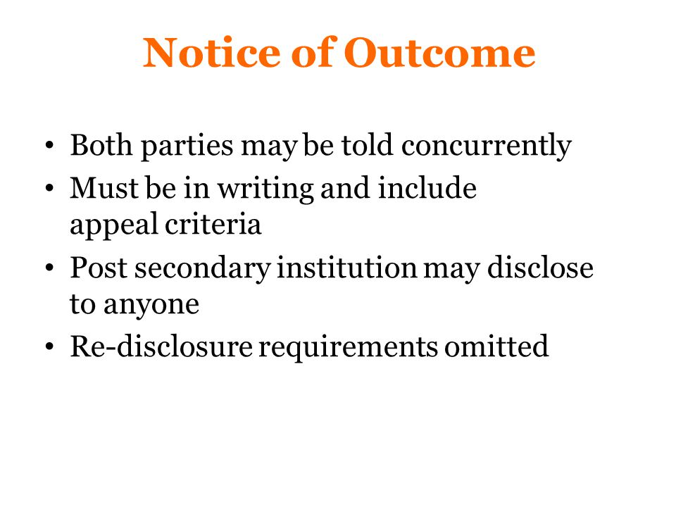 Notice of Outcome Both parties may be told concurrently Must be in writing and include appeal criteria Post secondary institution may disclose to anyone Re-disclosure requirements omitted