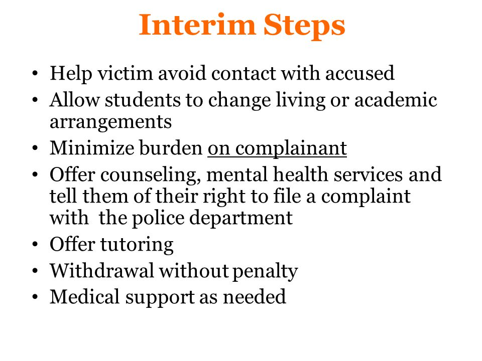 Interim Steps Help victim avoid contact with accused Allow students to change living or academic arrangements Minimize burden on complainant Offer counseling, mental health services and tell them of their right to file a complaint with the police department Offer tutoring Withdrawal without penalty Medical support as needed