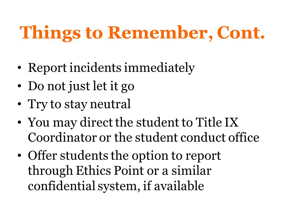 Report incidents immediately Do not just let it go Try to stay neutral You may direct the student to Title IX Coordinator or the student conduct office Offer students the option to report through Ethics Point or a similar confidential system, if available Things to Remember, Cont.