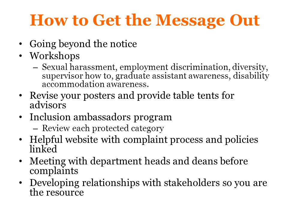 How to Get the Message Out Going beyond the notice Workshops – Sexual harassment, employment discrimination, diversity, supervisor how to, graduate assistant awareness, disability accommodation awareness.