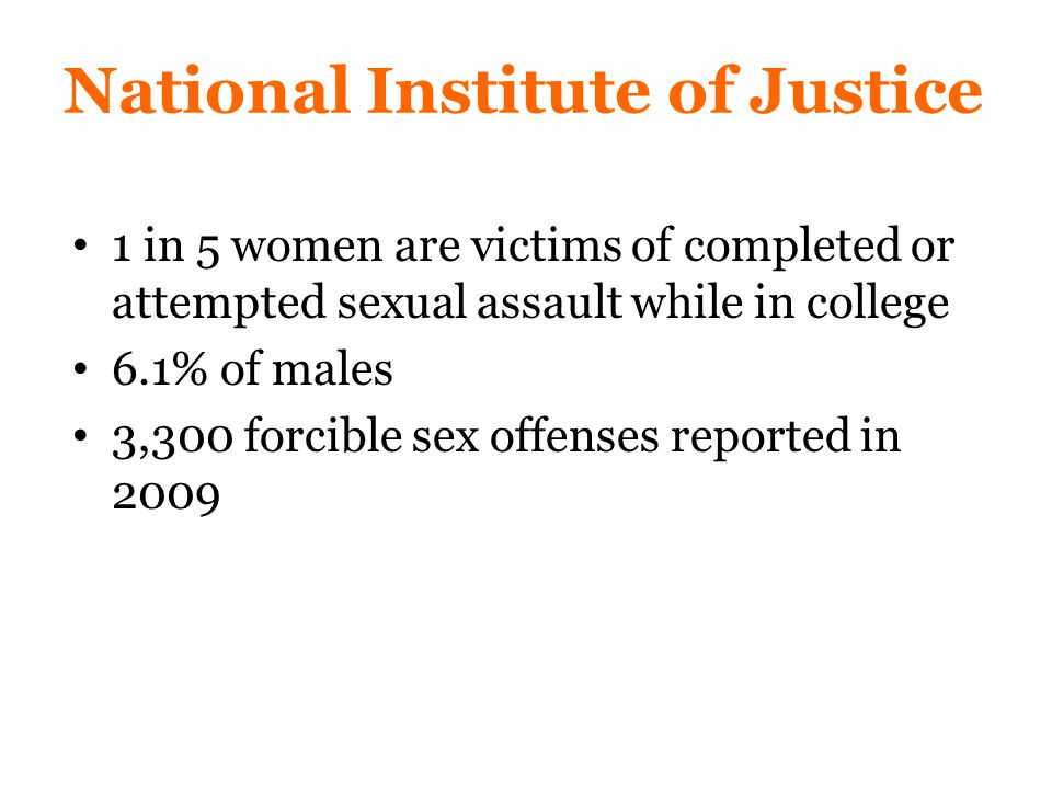 National Institute of Justice 1 in 5 women are victims of completed or attempted sexual assault while in college 6.1% of males 3,300 forcible sex offenses reported in 2009