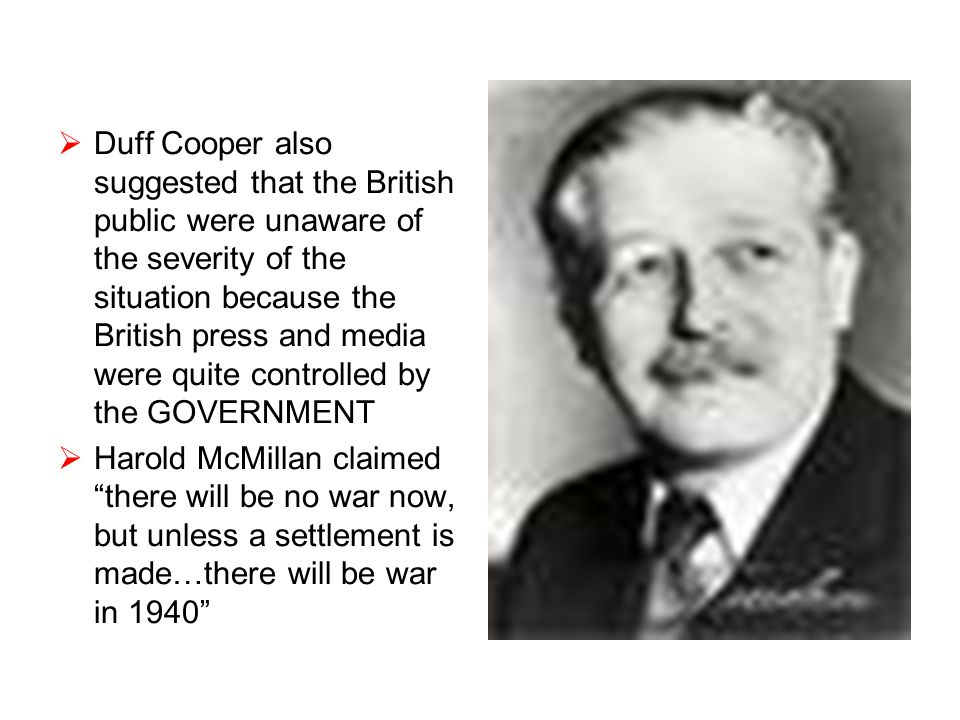  Duff Cooper also suggested that the British public were unaware of the severity of the situation because the British press and media were quite controlled by the GOVERNMENT  Harold McMillan claimed there will be no war now, but unless a settlement is made…there will be war in 1940