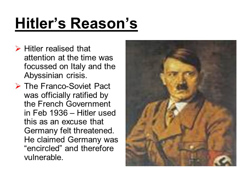 Hitler's Reason's  Hitler realised that attention at the time was focussed on Italy and the Abyssinian crisis.