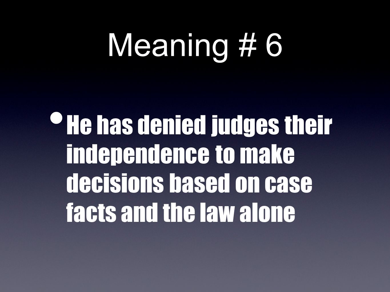 Meaning # 6 He has denied judges their independence to make decisions based on case facts and the law alone
