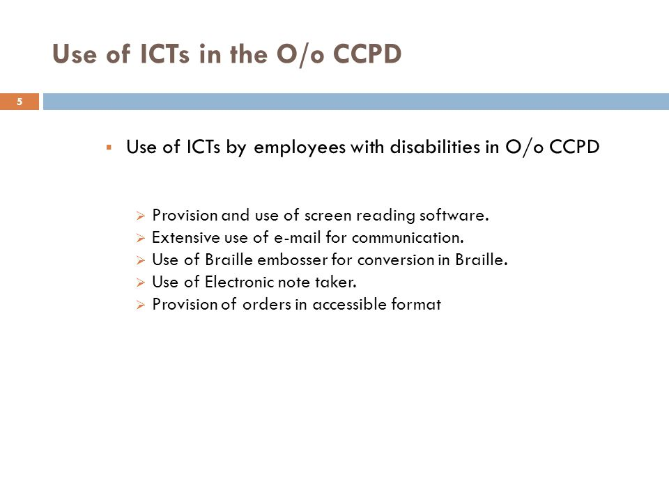 Use of ICTs in the O/o CCPD  Use of ICTs by employees with disabilities in O/o CCPD  Provision and use of screen reading software.