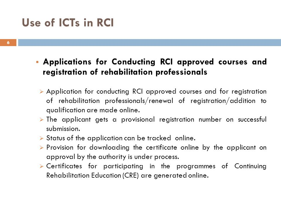 Use of ICTs in RCI  Applications for Conducting RCI approved courses and registration of rehabilitation professionals  Application for conducting RCI approved courses and for registration of rehabilitation professionals/renewal of registration/addition to qualification are made online.