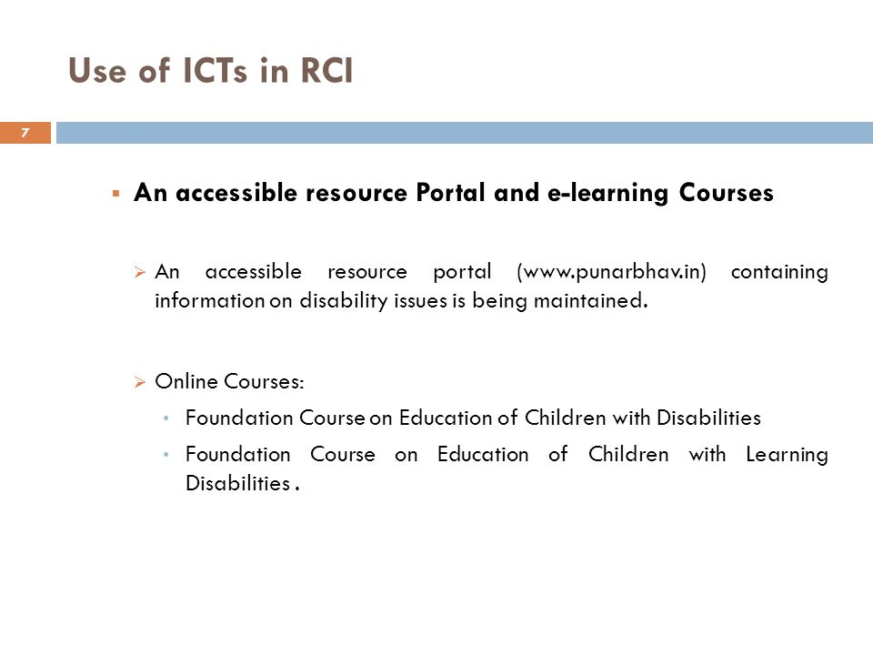 Use of ICTs in RCI  An accessible resource Portal and e-learning Courses  An accessible resource portal (www.punarbhav.in) containing information on disability issues is being maintained.