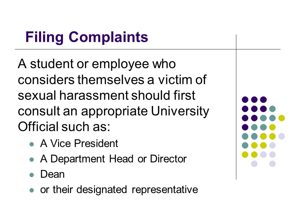 Filing Complaints A student or employee who considers themselves a victim of sexual harassment should first consult an appropriate University Official such as: A Vice President A Department Head or Director Dean or their designated representative