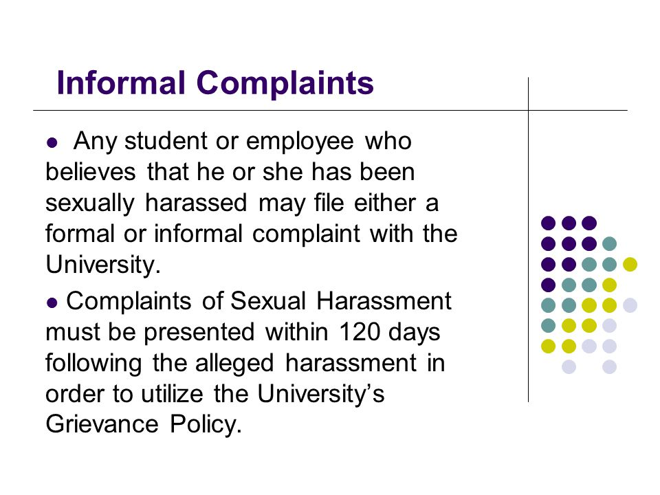 Informal Complaints Any student or employee who believes that he or she has been sexually harassed may file either a formal or informal complaint with the University.