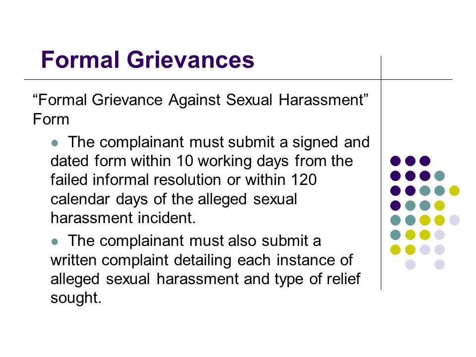 Formal Grievances Formal Grievance Against Sexual Harassment Form The complainant must submit a signed and dated form within 10 working days from the failed informal resolution or within 120 calendar days of the alleged sexual harassment incident.