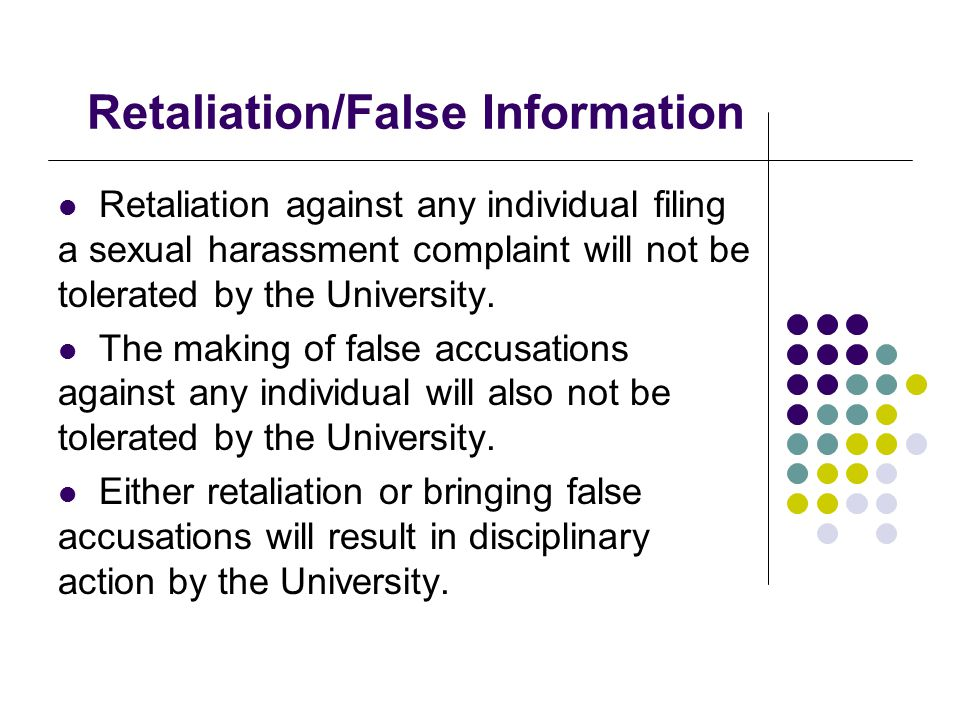 Retaliation/False Information Retaliation against any individual filing a sexual harassment complaint will not be tolerated by the University. The mak