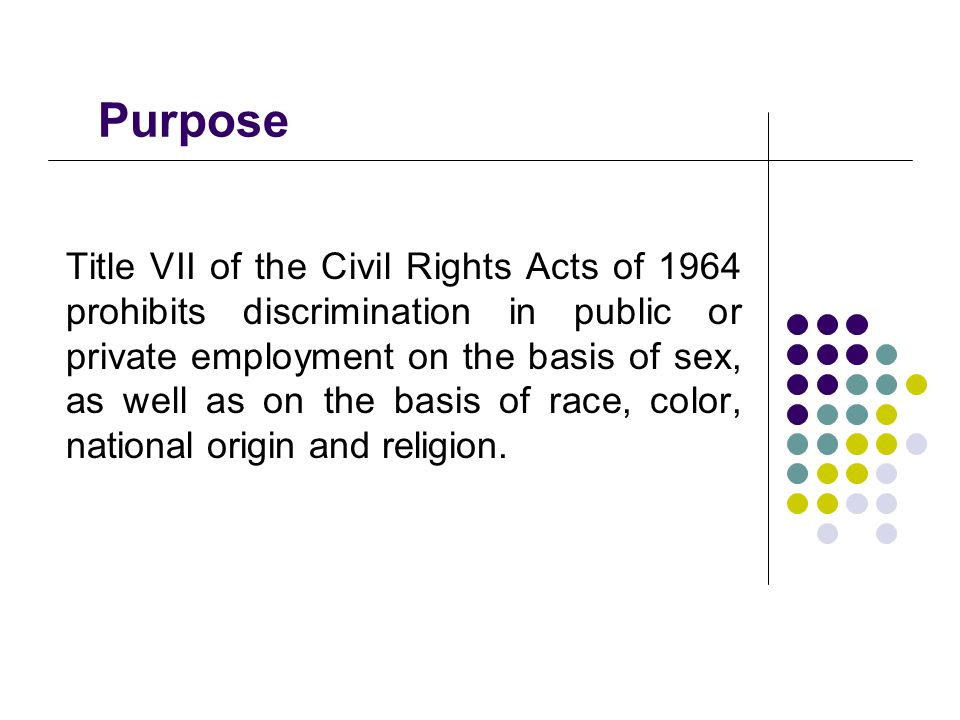 Purpose Title VII of the Civil Rights Acts of 1964 prohibits discrimination in public or private employment on the basis of sex, as well as on the bas