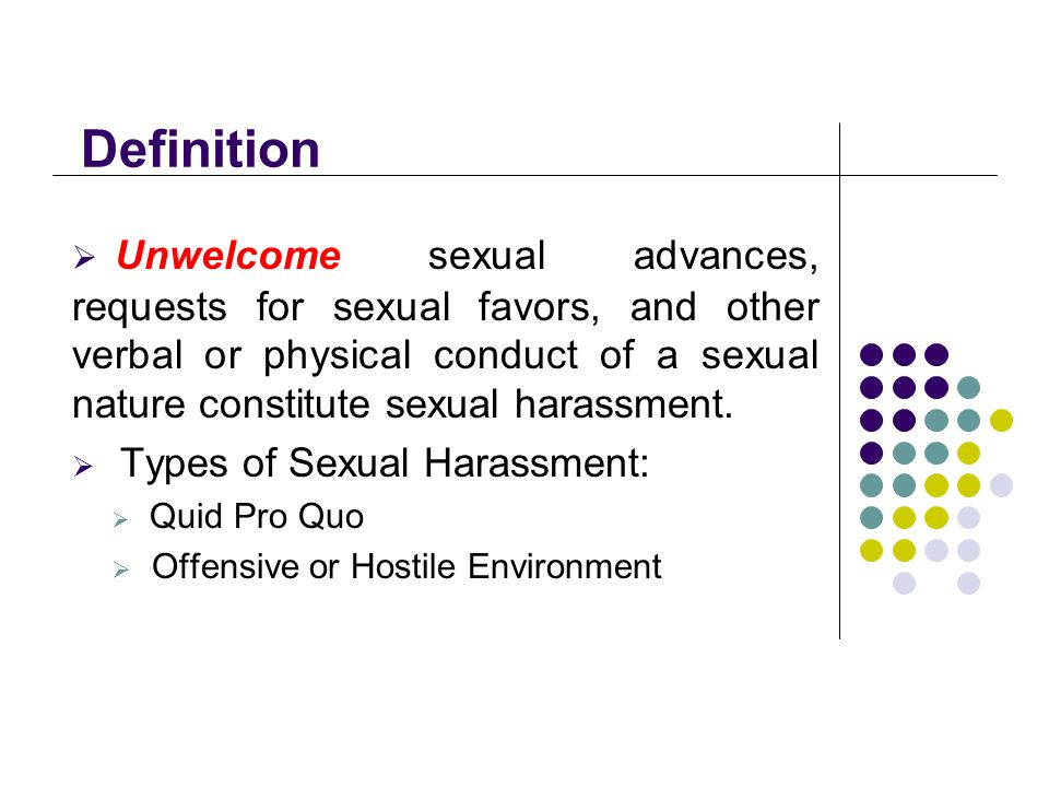 Definition  Unwelcome sexual advances, requests for sexual favors, and other verbal or physical conduct of a sexual nature constitute sexual harassment.