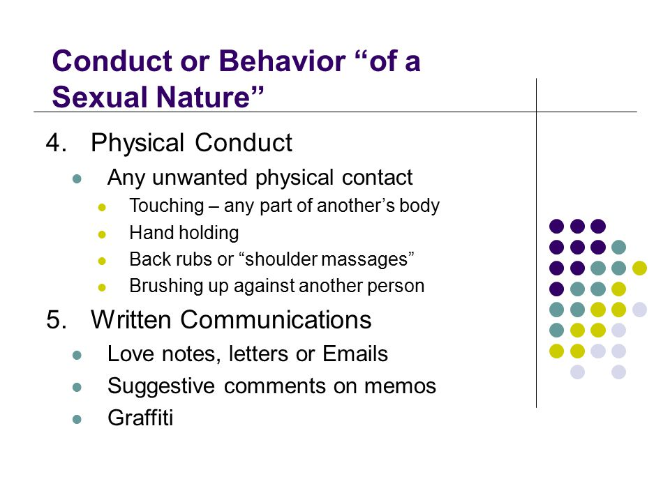 """Conduct or Behavior """"of a Sexual Nature"""" 4.Physical Conduct Any unwanted physical contact Touching – any part of another's body Hand holding Back rubs"""