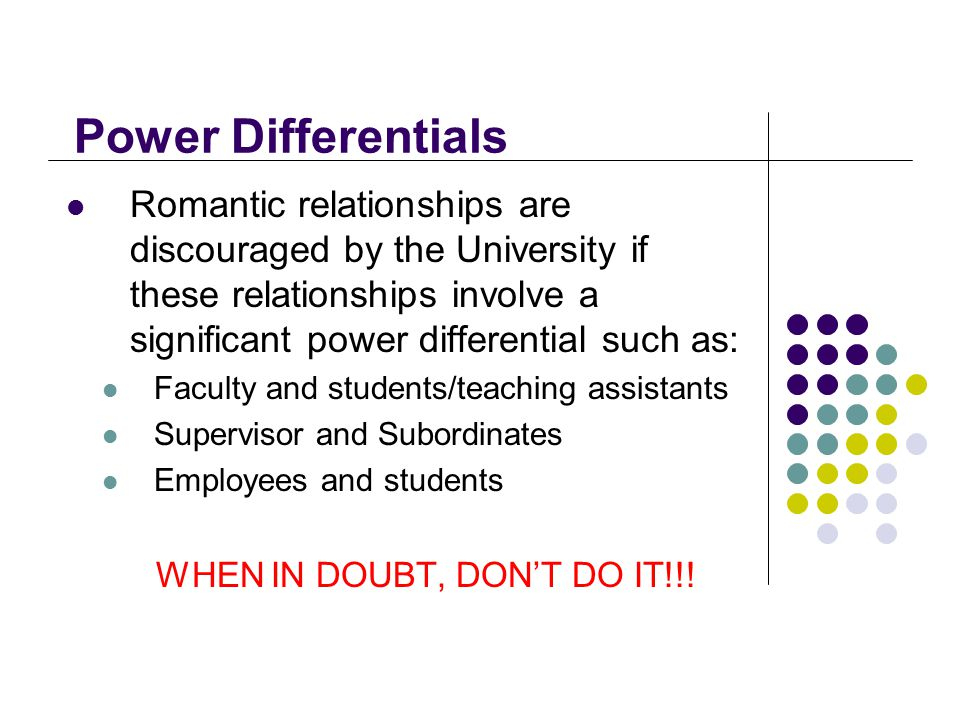Power Differentials Romantic relationships are discouraged by the University if these relationships involve a significant power differential such as: