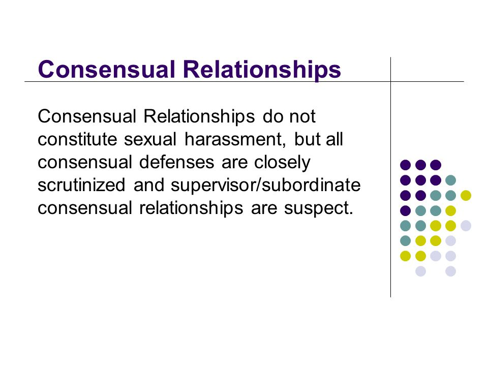 Consensual Relationships Consensual Relationships do not constitute sexual harassment, but all consensual defenses are closely scrutinized and supervisor/subordinate consensual relationships are suspect.