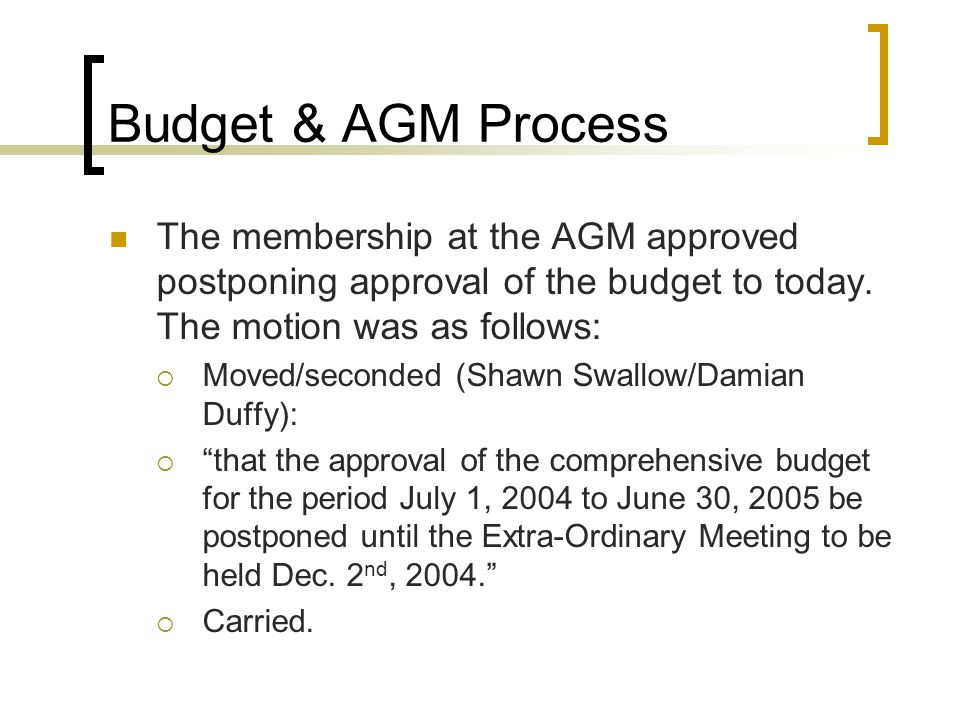 Budget & AGM Process The membership at the AGM approved postponing approval of the budget to today.