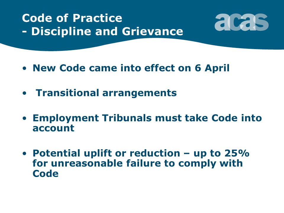 Code of Practice - Discipline and Grievance New Code came into effect on 6 April Transitional arrangements Employment Tribunals must take Code into account Potential uplift or reduction – up to 25% for unreasonable failure to comply with Code