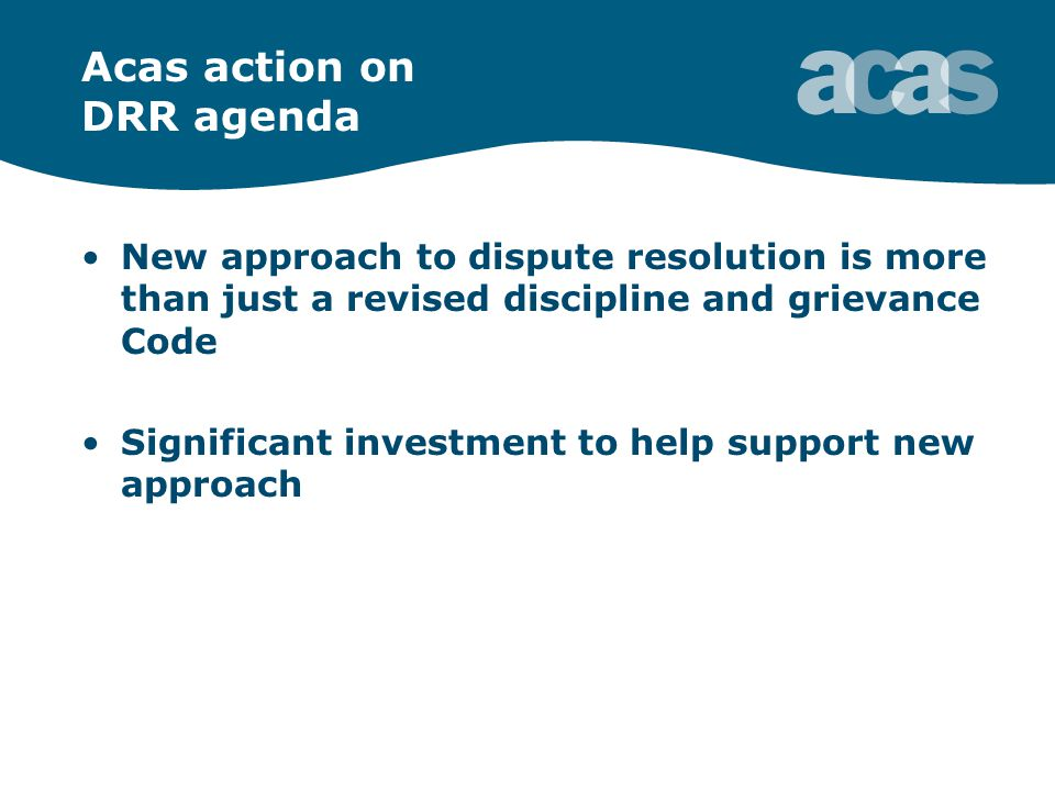 Acas action on DRR agenda New approach to dispute resolution is more than just a revised discipline and grievance Code Significant investment to help support new approach