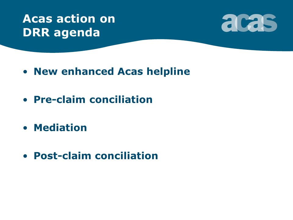 Acas action on DRR agenda New enhanced Acas helpline Pre-claim conciliation Mediation Post-claim conciliation
